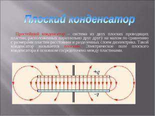 Простейший конденсатор – система из двух плоских проводящих пластин, располож