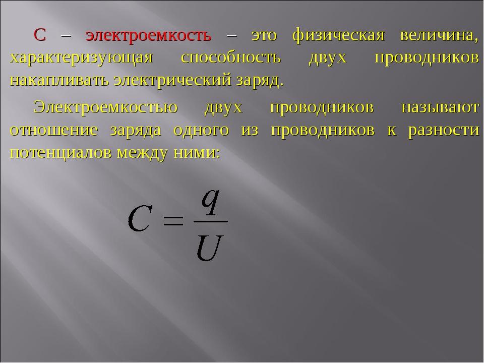 С – электроемкость – это физическая величина, характеризующая способность дву...