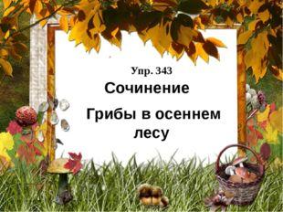 Упр. 343 Сочинение Грибы в осеннем лесу