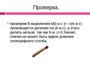 Проверка. проверим В выражении b(b-a-c )= -c(b-a-c) производится деление на (