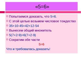 «5=6» Попытаемся доказать, что 5=6. С этой целью возьмем числовое тождество