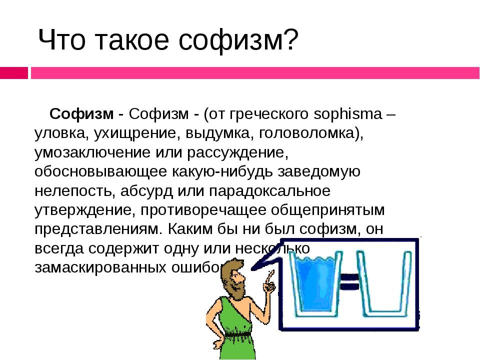 Что такое софизм? Софизм - Софизм - (от греческого sophisma – уловка, ухищрен...