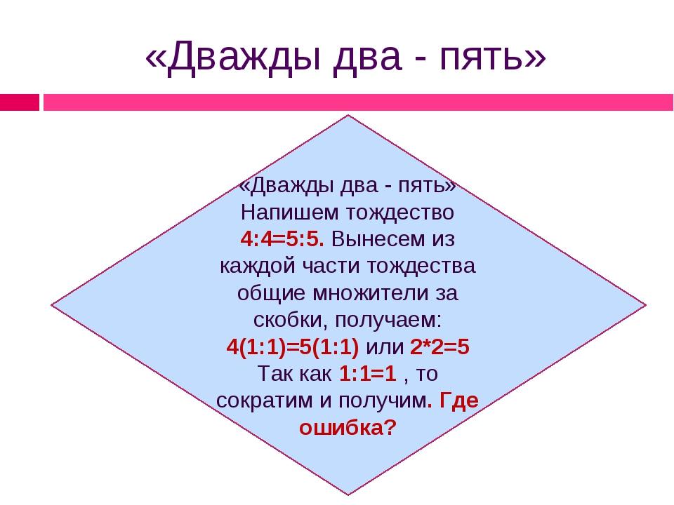 «Дважды два - пять» «Дважды два - пять» Напишем тождество 4:4=5:5. Вынесем из...