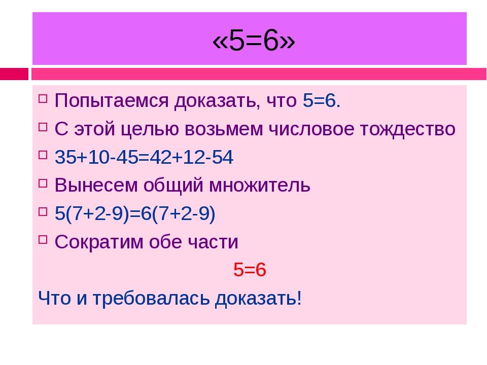 «5=6» Попытаемся доказать, что 5=6. С этой целью возьмем числовое тождество...