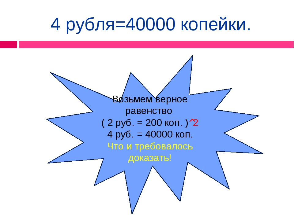 4 рубля=40000 копейки. Возьмем верное равенство ( 2 руб. = 200 коп. )^2 4 руб...