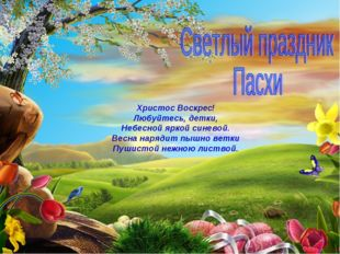 Христос Воскрес! Любуйтесь, детки, Небесной яркой синевой. Весна нарядит пышн