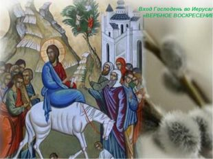 Вход Господень во Иерусалим «ВЕРБНОЕ ВОСКРЕСЕНИЕ»