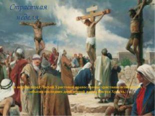 Страстная неделя. За неделю перед Пасхой Христовой православные христиане всп