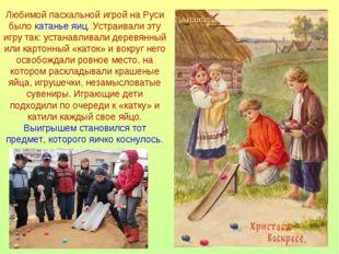 Любимой пасхальной игрой на Руси было катанье яиц. Устраивали эту игру так: у