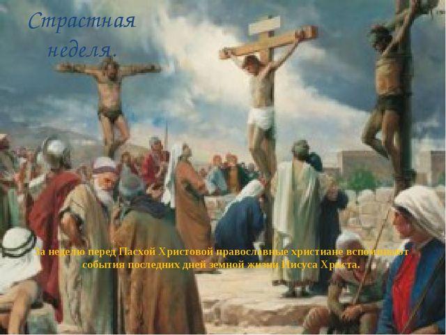 Страстная неделя. За неделю перед Пасхой Христовой православные христиане всп...
