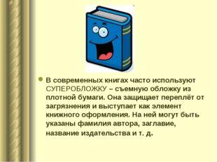В современных книгах часто используют СУПЕРОБЛОЖКУ – съемную обложку из плотн