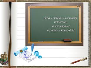 Вера и любовь к ученикам нетленна, а это главное в учительской судьбе