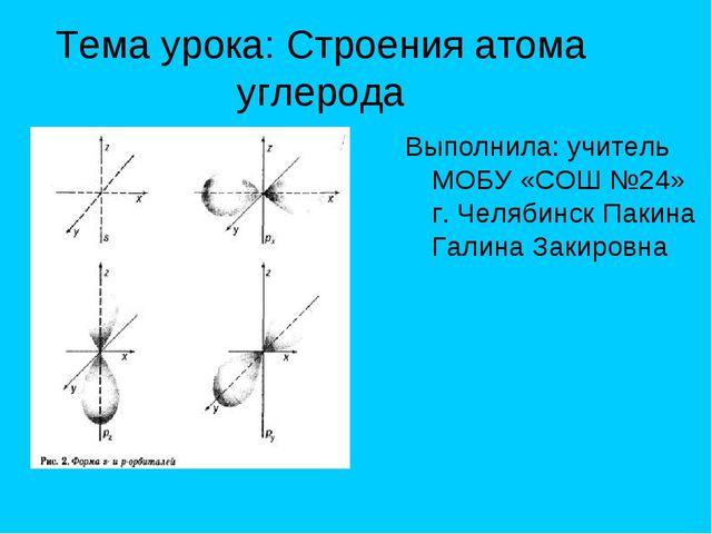 Тема урока: Строения атома углерода Выполнила: учитель МОБУ «СОШ №24» г. Челя...