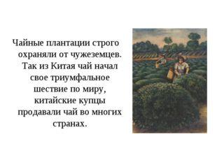 Чайные плантации строго охраняли от чужеземцев. Так из Китая чай начал свое т