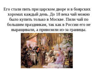 Его стали пить при царском дворе и в боярских хоромах каждый день. До 18 века