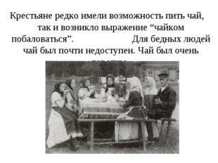 """Крестьяне редко имели возможность пить чай, так и возникло выражение """"чайком"""