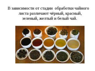 В зависимости от стадии обработки чайного листа различают чёрный, красный, зе