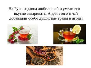 На Руси издавна любили чай и умели его вкусно заваривать. А для этого в чай д