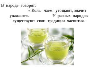 В народе говорят: « Коль чаем угощают, значит уважают». У разных народов суще