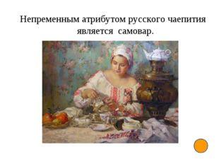 Непременным атрибутом русского чаепития является самовар.
