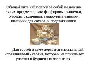 Обычай пить чай повлёк за собой появление таких предметов, как: фарфоровые ч