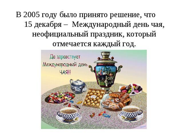 В 2005 году было принято решение, что 15 декабря – Международный день чая, н...
