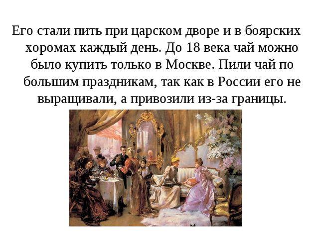 Его стали пить при царском дворе и в боярских хоромах каждый день. До 18 века...