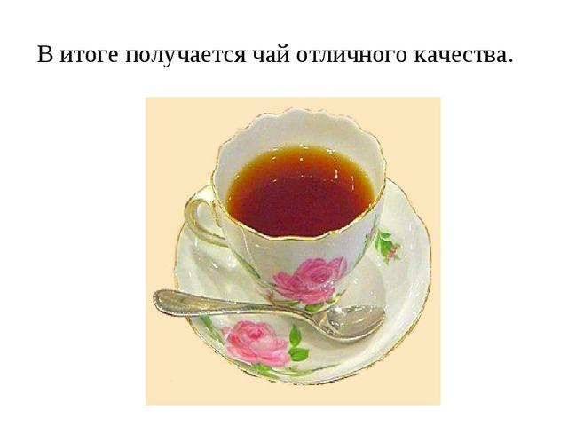 В итоге получается чай отличного качества.