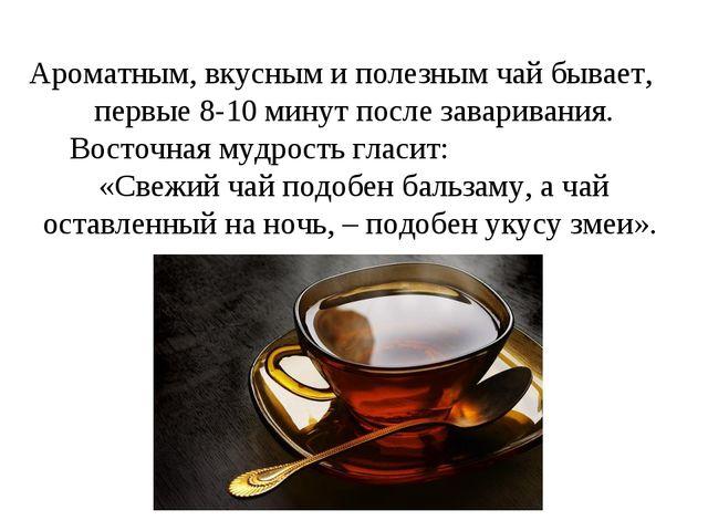 Ароматным, вкусным и полезным чай бывает, первые 8-10 минут после заваривания...