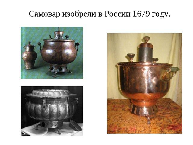 Самовар изобрели в России 1679 году.
