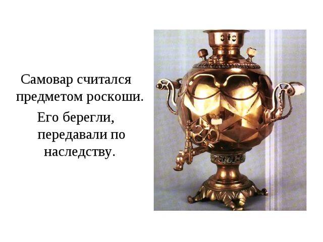 Самовар считался предметом роскоши. Его берегли, передавали по наследству.