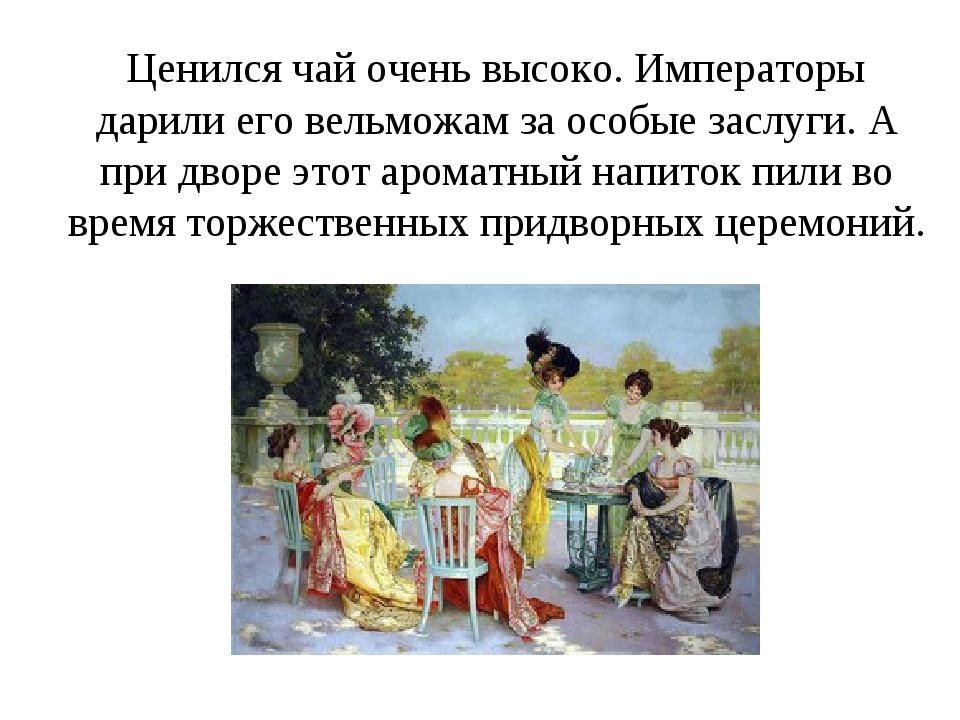 Ценился чай очень высоко. Императоры дарили его вельможам за особые заслуги....