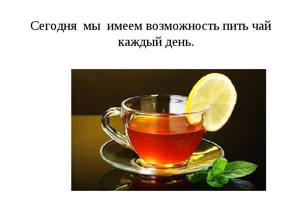 Сегодня мы имеем возможность пить чай каждый день.