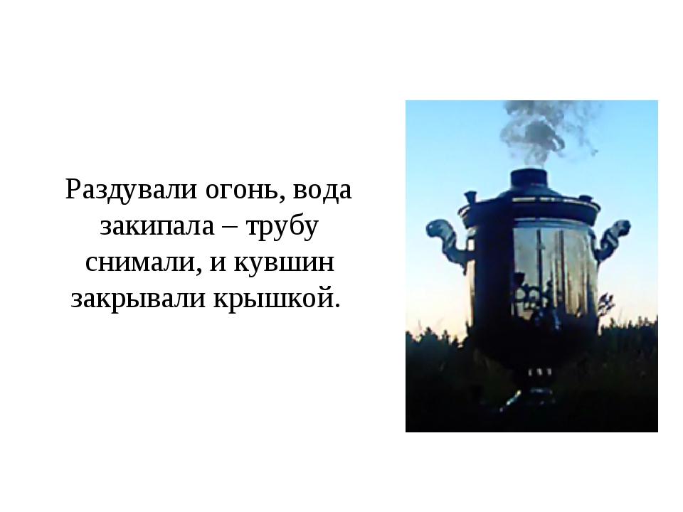 Раздували огонь, вода закипала – трубу снимали, и кувшин закрывали крышкой.
