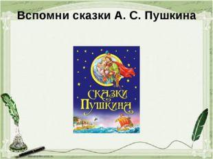 Вспомни сказки А. С. Пушкина