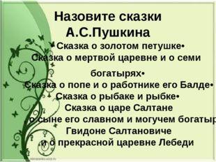 Назовите сказки А.С.Пушкина • Сказка о золотом петушке • Сказка о мертвой цар