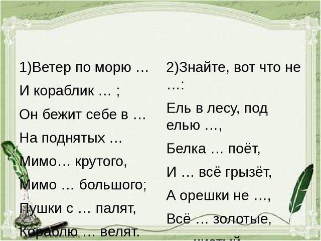 1)Ветер по морю … И кораблик … ; Он бежит себе в … На поднятых … Мимо… круто...
