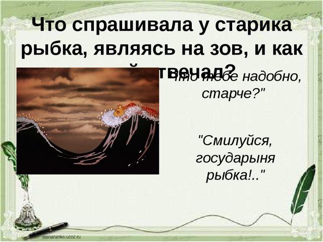 Что спрашивала у старика рыбка, являясь на зов, и как он ей отвечал? Что тебе...