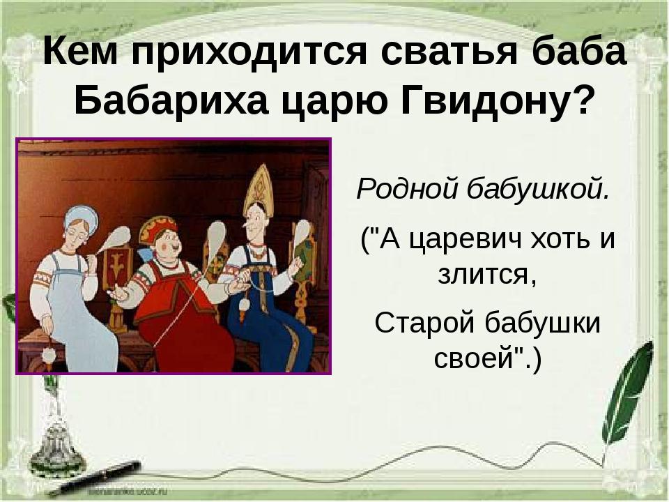 """Кем приходится сватья баба Бабариха царю Гвидону? Родной бабушкой. (""""А цареви..."""