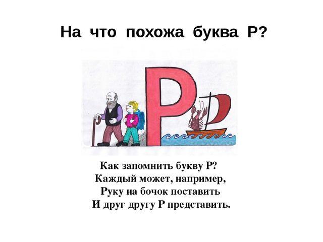 На что похожа буква Р? Как запомнить букву Р? Каждый может, например, Руку на...