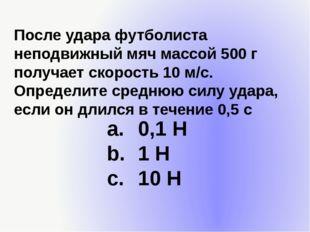 После удара футболиста неподвижный мяч массой 500 г получает скорость 10 м/с.