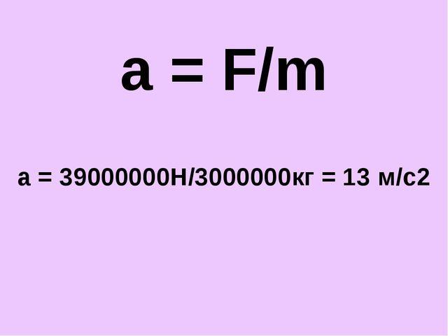 a = F/m a = 39000000Н/3000000кг = 13 м/с2
