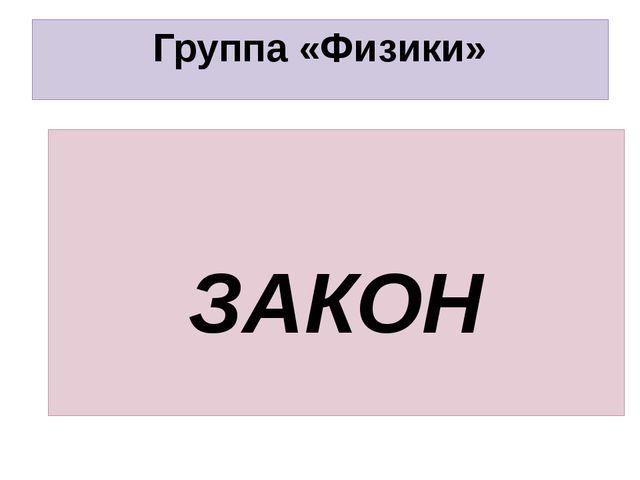 Группа «Физики» ЗАКОН