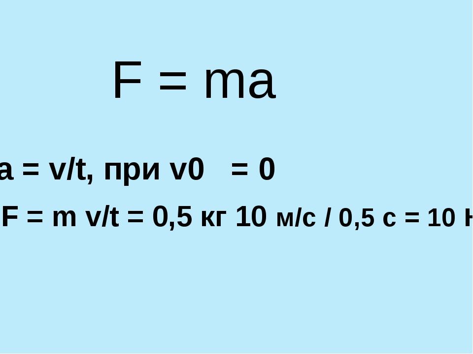F = ma a = v/t, при v0 = 0 F = m v/t = 0,5 кг 10 м/с / 0,5 с = 10 Н