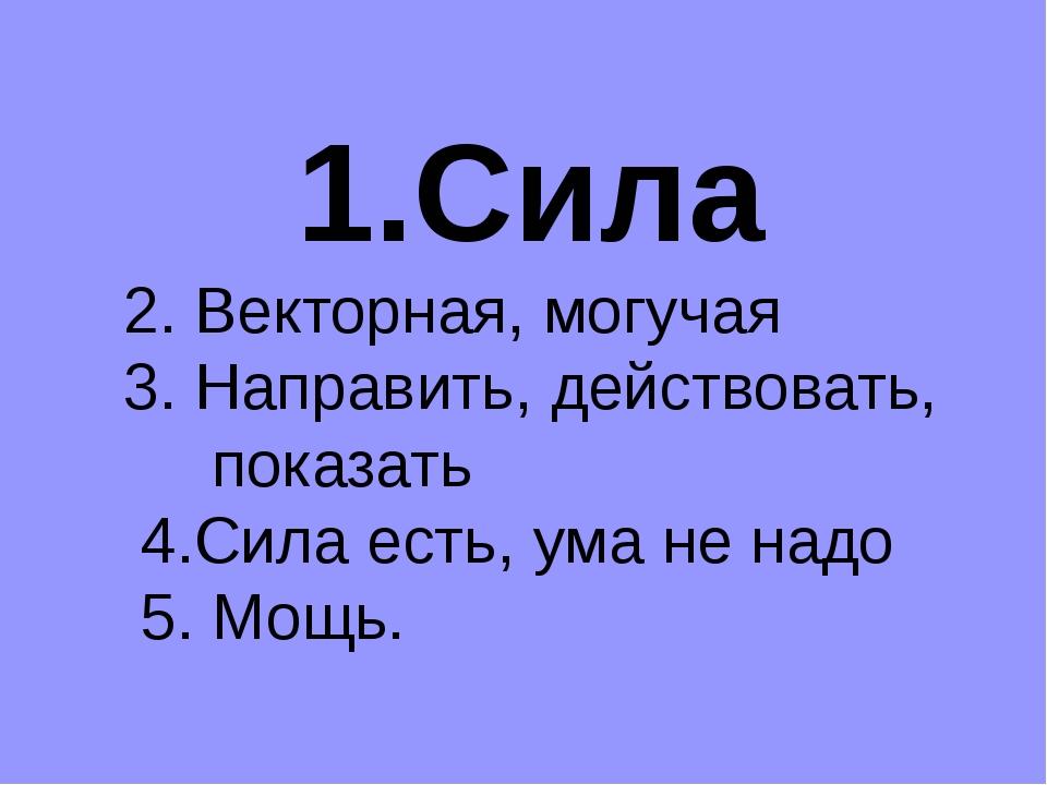 1.Сила 2. Векторная, могучая 3. Направить, действовать, показать 4.Сила есть,...