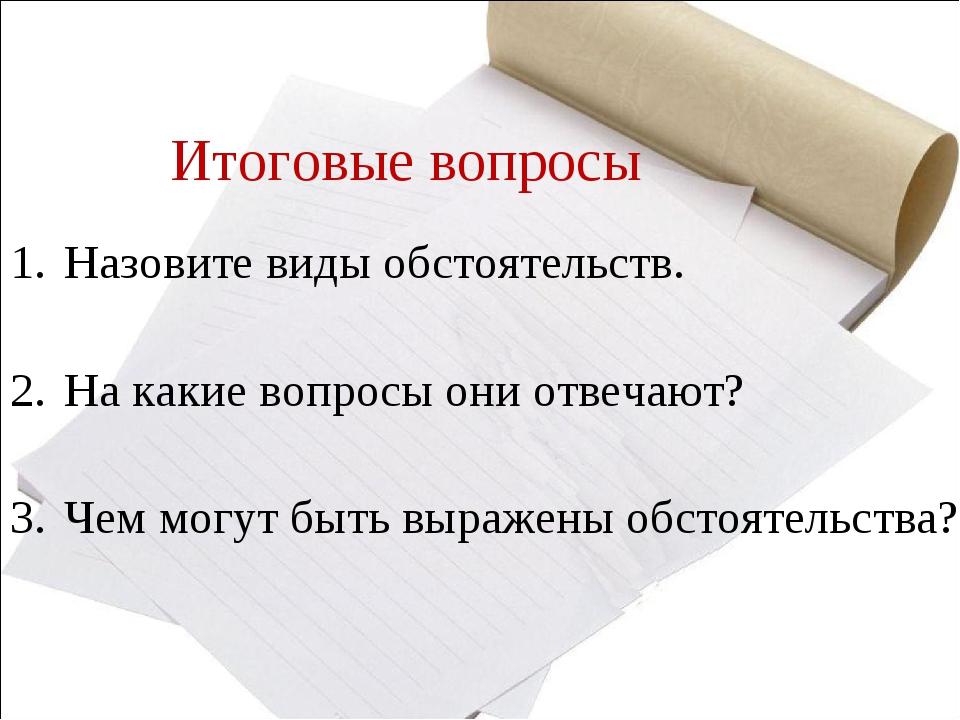 Итоговые вопросы Назовите виды обстоятельств. На какие вопросы они отвечают?...