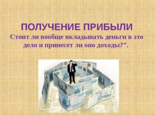 ПОЛУЧЕНИЕ ПРИБЫЛИ Стоит ли вообще вкладывать деньги в это дело и принесет ли