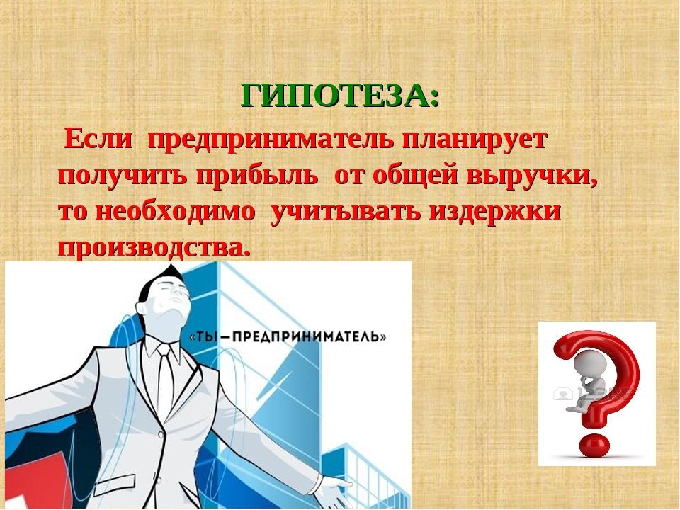 ГИПОТЕЗА: Если предприниматель планирует получить прибыль от общей выручки, т...