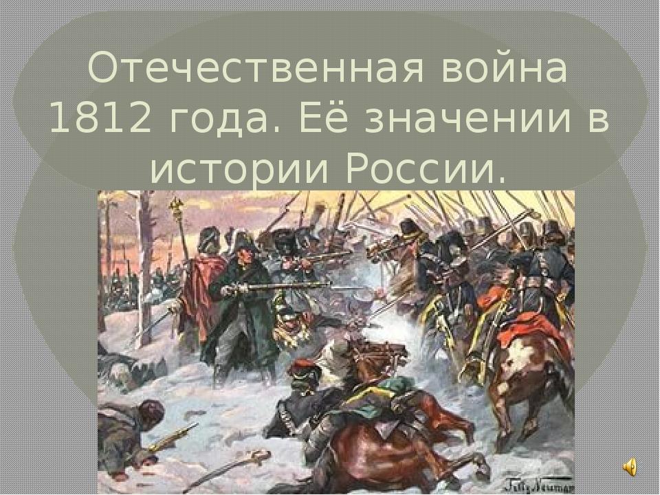 Отечественная война 1812 года. Её значении в истории России.
