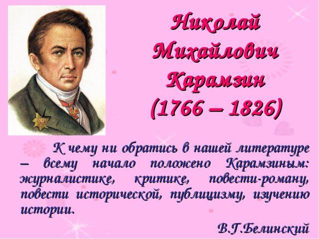 Николай Михайлович Карамзин (1766 – 1826) К чему ни обратись в нашей литерат...